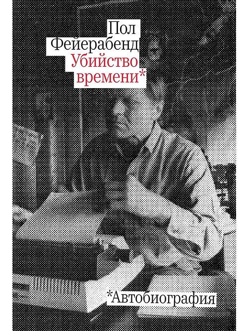 Пол Фейерабенд «Убийство времени. Автобиография»