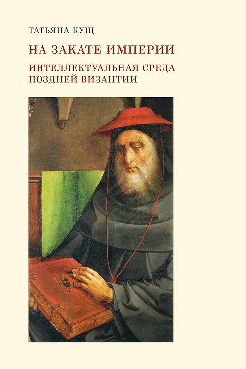 Татьяна Кущ «На закате империи: Интеллектуальная среда поздней Византии»