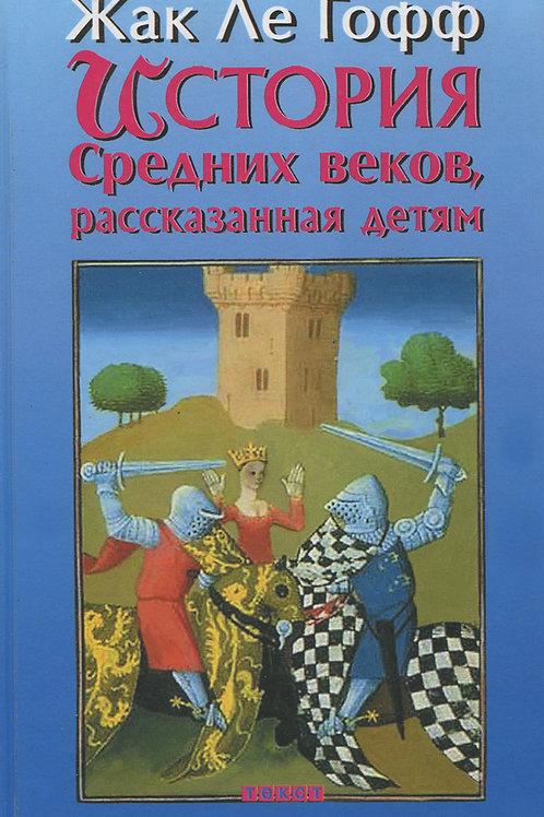 Жак Ле Гофф «История Средних веков, рассказанная детям»