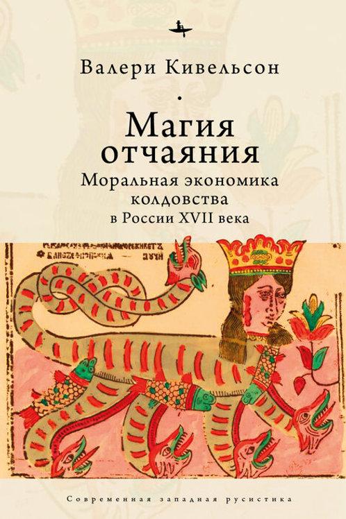 В.Кивельсон «Магия отчаяния. Моральная экономика колдовства в России XVII века»