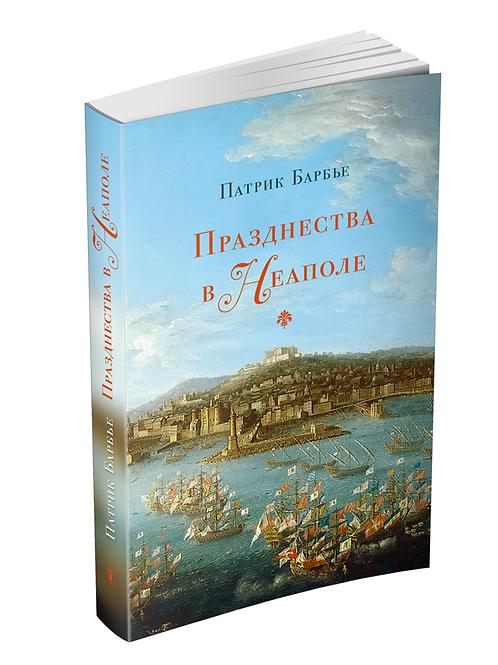 Патрик Барбье «Празднества в Неаполе: театр, музыка и кастраты в XVIII веке»