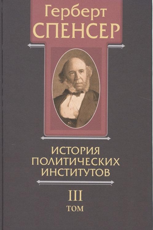 Герберт Спенсер «Политические сочинения.Т.III. История политических институтов»