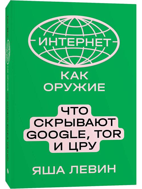 Яша Левин «Интернет как оружие. Что скрывают Google, Tor и ЦРУ»