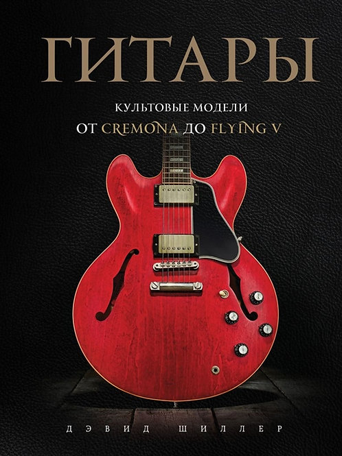 Дэвид Шиллер «Гитары. Культовые модели от Cremona до Flying V»