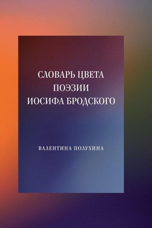 Валентина Полухина «Словарь цвета поэзии Иосифа Бродского»