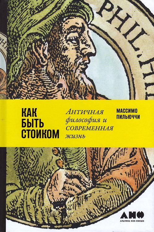 Массимо Пильюччи «Как быть стоиком. Античная философия и современная жизнь»