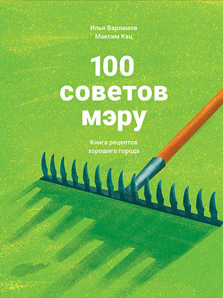 Илья Варламов, Максим Кац «100 советов мэру: Книга рецептов хорошего города»