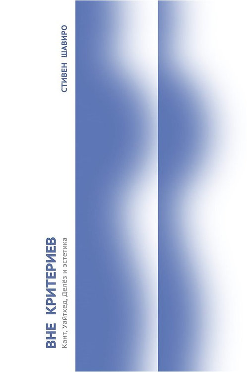 Стивен Шавиро «Вне критериев: Кант, Уайтхед, Делёз и эстетика»