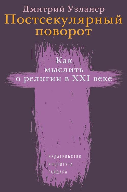 Дмитрий Узланер «Постсекулярный поворот. Как мыслить о религии в XXI веке»