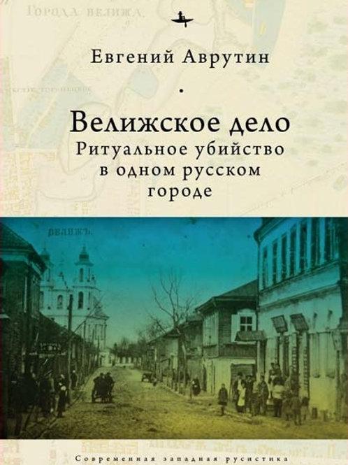 Евгений Аврутин «Велижское дело. Ритуальное убийство в одном русском городе»