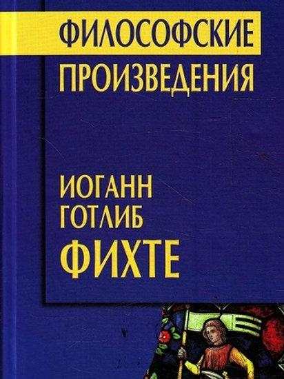 Иоганн Готлиб Фихте «Философские произведения»