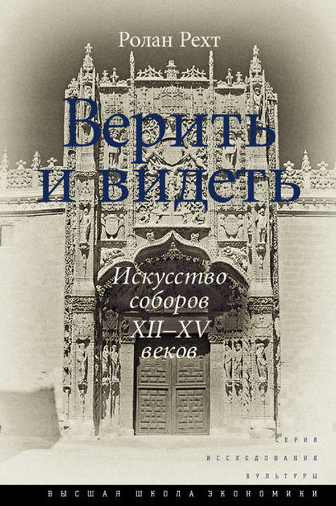 Ролан Рехт «Верить и видеть. Искусство соборов ХII-ХV веков»