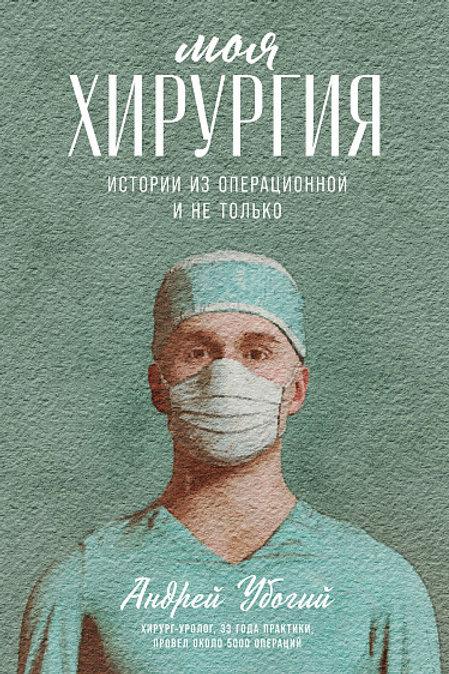 Андрей Убогий «Моя хирургия: истории из операционной и не только»