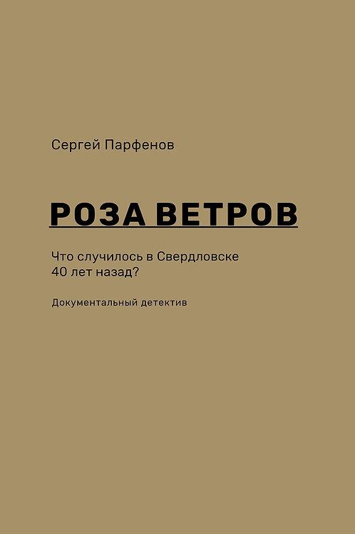 Сергей Парфенов «Роза ветров. Что случилось в Свердловске 40 лет назад»
