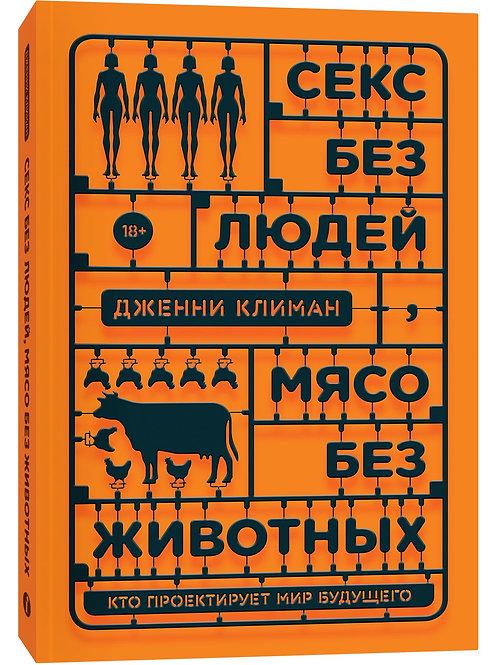 Дженни Климан «Секс без людей, мясо без животных. Кто проектирует мир будущего»