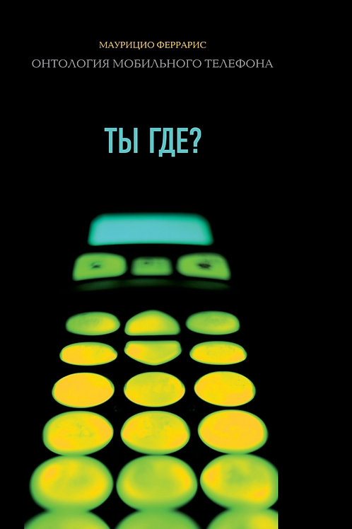 Маурицио Феррарис «Ты где? Онтология мобильного телефона»