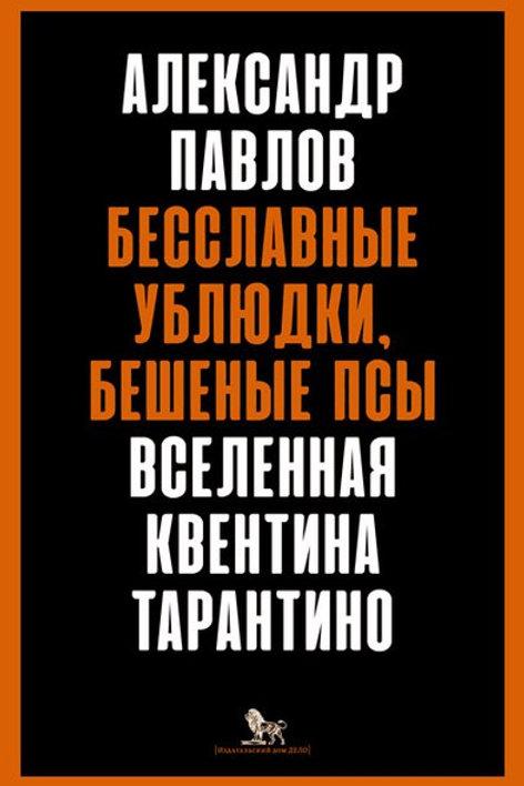 Александр Павлов «Бесславные ублюдки, бешеные псы. Вселенная Квентина Тарантино»