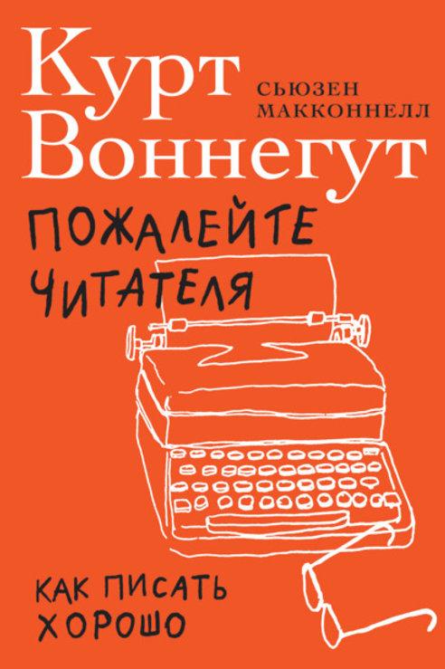 Курт Воннегут, Сьюзен МакКоннелл «Пожалейте читателя: Как писать хорошо»