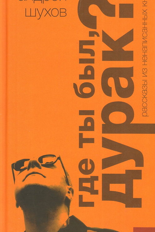 Андрей Шухов «Где ты был, дурак? Рассказы из ненаписанных книг»
