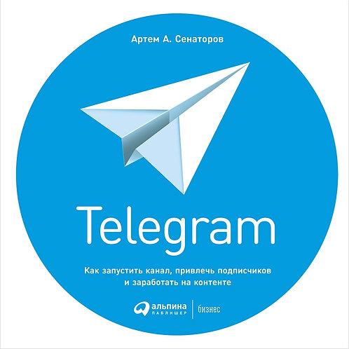 Артем Сенаторов «Telegram. Как запустить канал, привлечь подписчиков и...»