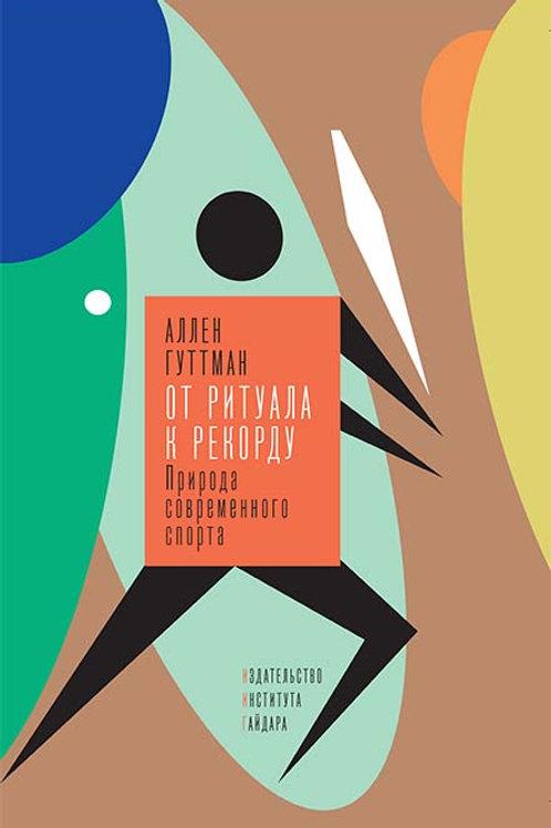 Аллен Гуттман «От ритуала к рекорду: Природа современного спорта»