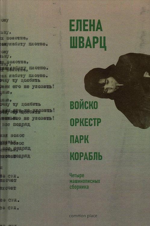 Елена Шварц «Войско, Оркестр, Парк, Корабль. Четыре машинописных сборника»