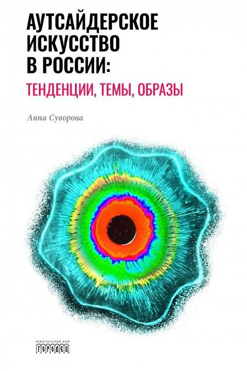 Анна Суворова «Аутсайдерское искусство в России: тенденции, темы, образы»