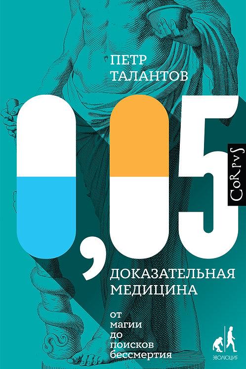 Петр Талантов «0,05. Доказательная медицина от магии до поисков бессмертия»