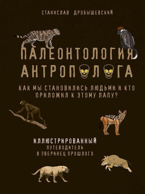 Станислав Дробышевский «Палеонтология антрополога. Кн. 3. Как мы становились...»