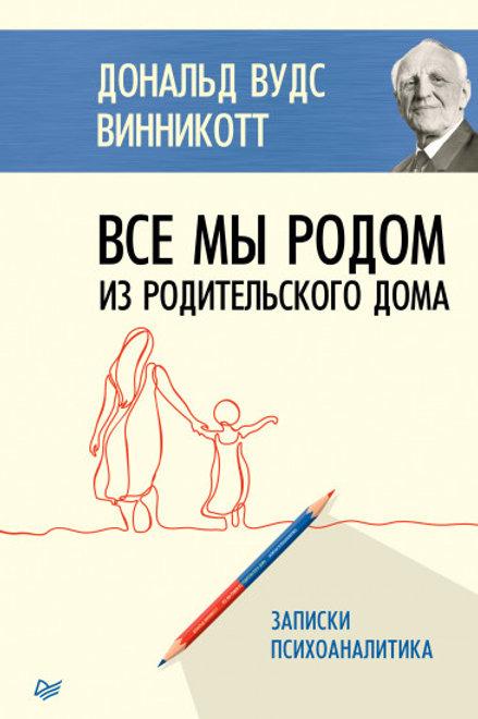 Дональд Винникотт «Все мы родом из родительского дома. Записки психоаналитика»