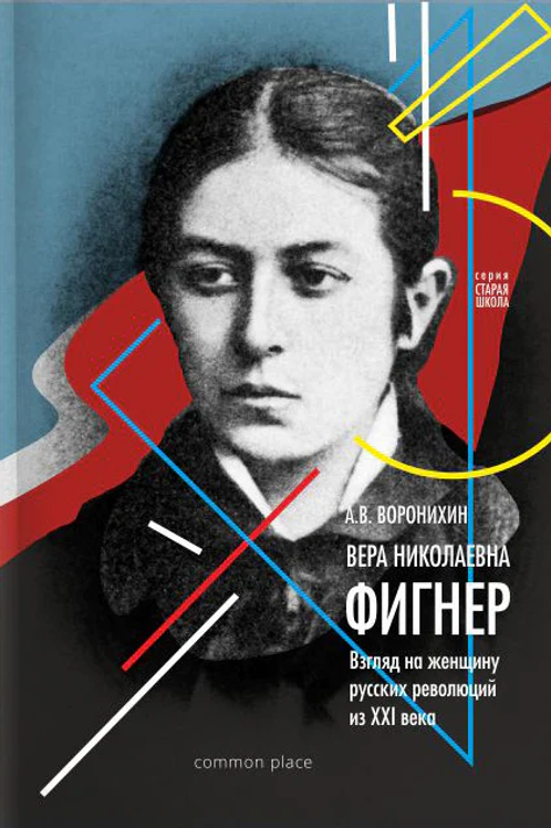 Андрей Воронихин «Вера Фигнер. Взгляд на женщину русской революции из ХХI века»