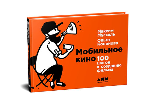Ольга Кононова, Максим Муссель «Мобильное кино: 100 шагов к созданию фильма»