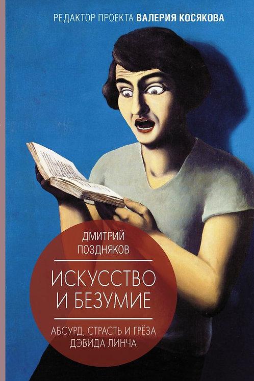 Дмитрий Поздняков «Искусство и безумие. Абсурд, страсть и грёза Дэвида Линча»