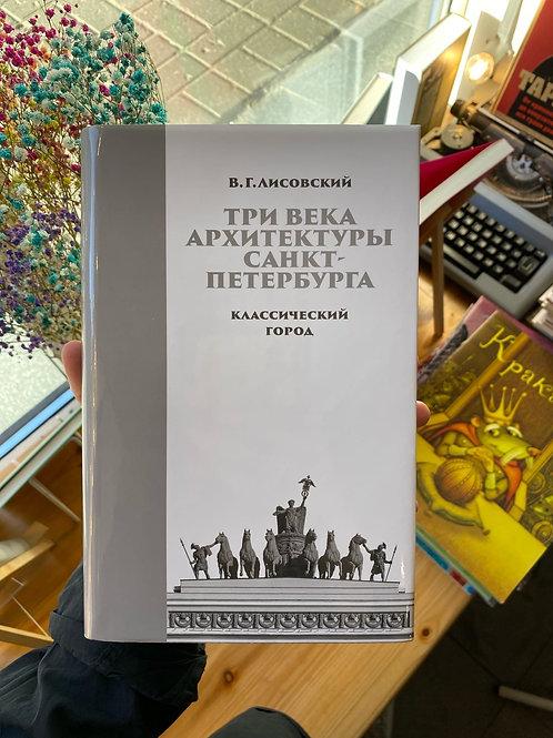 В.Лисовский «Три века архитектуры Санкт-Петербурга. Книга I. Классический город»