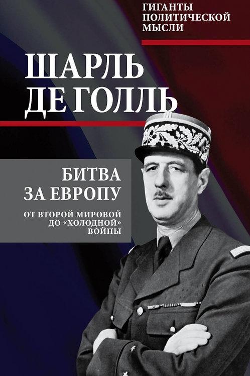 """Шарль де Голль «Битва за Европу. От Второй мировой до """"холодной"""" войны»"""