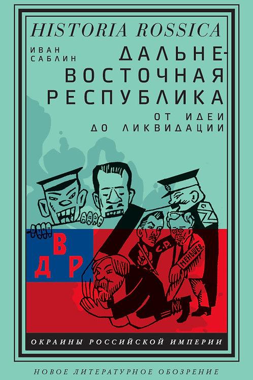 Иван Саблин «Дальневосточная республика: от идеи до ликвидации»