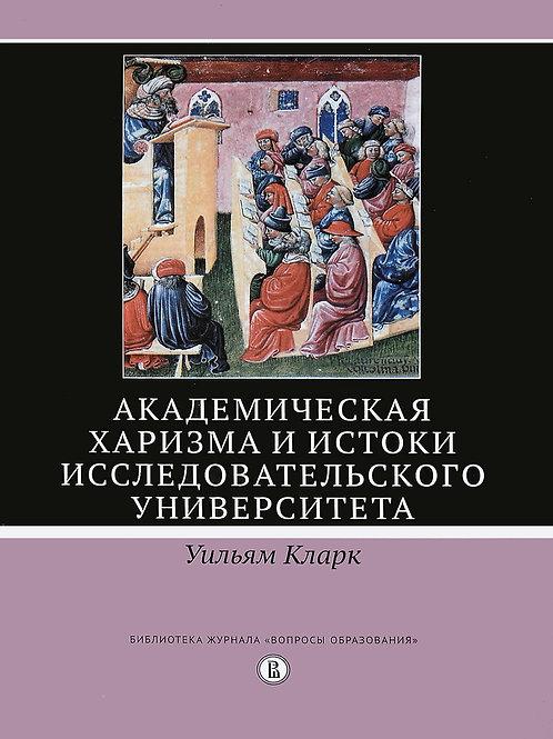 Уильям Кларк «Академическая харизма и истоки исследовательского университета»