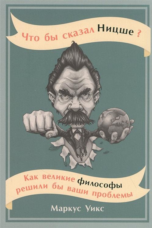 Маркус Уикс «Что бы сказал Ницше»