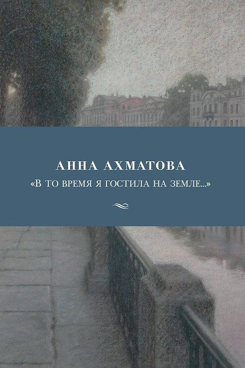 Анна Ахматова «В то время я гостила на земле...»