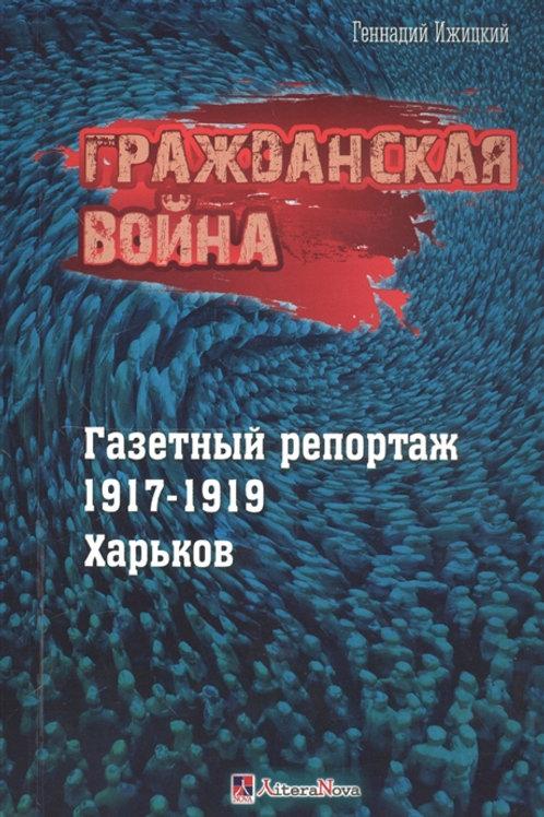 Геннадий Ижицкий «Гражданская война. Газетный репортаж 1917-1919 гг. Харьков»