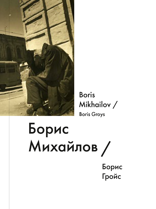 Борис Гройс «Борис Михайлов / Boris Mikhailov»