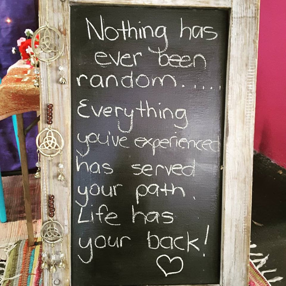 "A photo of my blackboard from my former market stall.  It reads, ""Nothing has ever been random.  Everything you've experienced has served your path.  Life has your back!"""