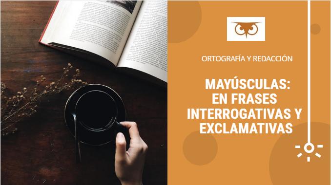 LAS MAYÚSCULAS: EN FRASES INTERROGATIVAS Y EXCLAMATIVAS