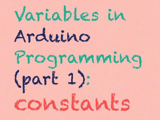constants: variables in arduino programming (part 1)