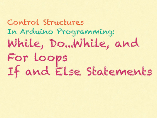control structures in arduino programs (if, else, for, while, and more)