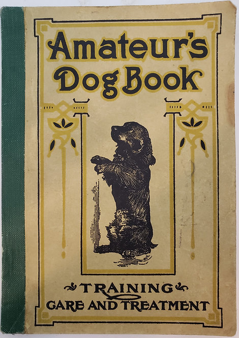 Amateur's Dog Book: A Treatise on the Management, Training and Diseases of Dogs