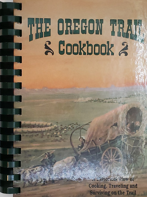 The Oregon Trail Cookbook: A Historical View of Cooking, Traveling & Surviving..