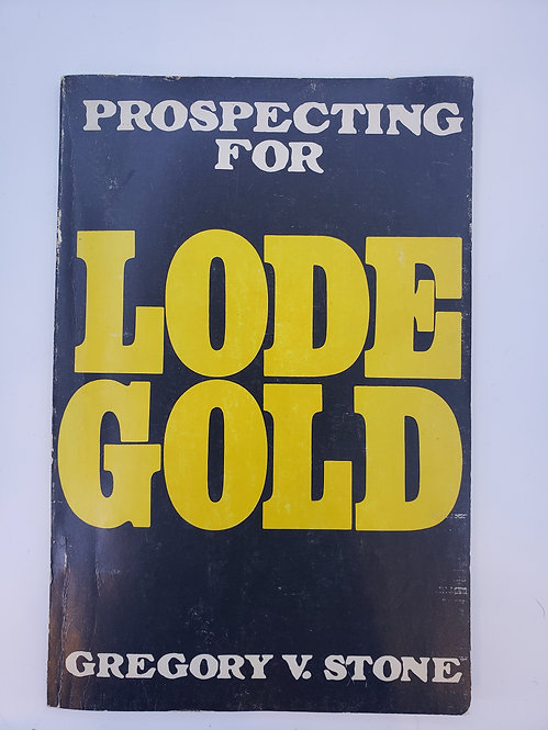 Prospecting For Lode Gold by Gregory V. Stone