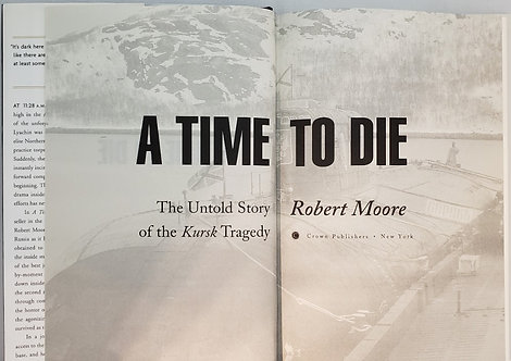 A TIME TO DIE, The Untold Story of the Kursk Tragedy by Robert Moore