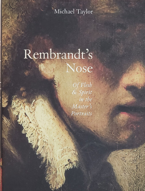 Rembrandt's Nose: Of Flesh & Spirit in the Master's Portraits by Michael Taylor